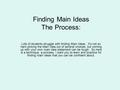 Finding Main Ideas The Process: Lots of students struggle with finding Main Ideas. It's not so hard picking the Main Idea out of several choices, but coming.