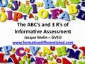 The ABC's and 3 R's of Informative Assessment Jacque Melin – GVSU www.formativedifferentiated.com.
