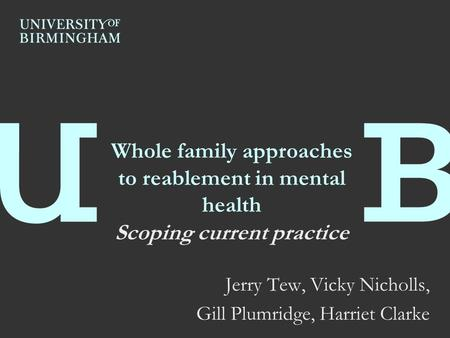 Whole family approaches to reablement in mental health Scoping current practice Jerry Tew, Vicky Nicholls, Gill Plumridge, Harriet Clarke.