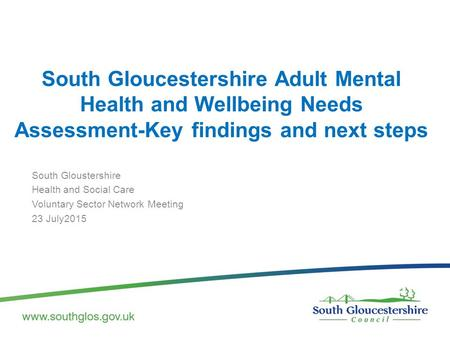 South Gloucestershire Adult Mental Health and Wellbeing Needs Assessment-Key findings and next steps South Gloustershire Health and Social Care Voluntary.