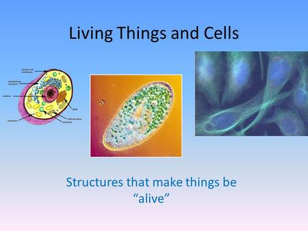 "Living Things and Cells Structures that make things be ""alive"""