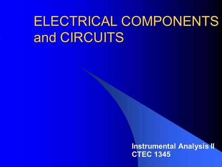 ELECTRICAL COMPONENTS and CIRCUITS Instrumental Analysis II CTEC 1345.
