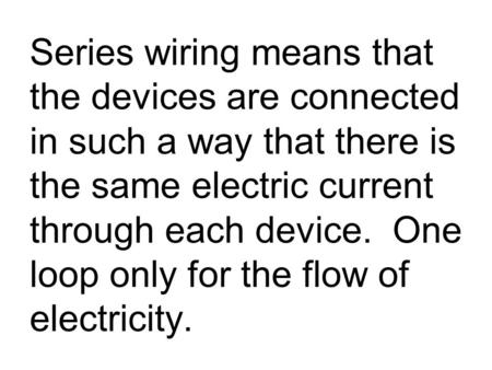 Series wiring means that the devices are connected in such a way that there is the same electric current through each device. One loop only for the flow.