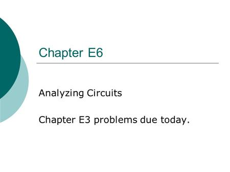 Chapter E6 Analyzing <strong>Circuits</strong> Chapter E3 problems due today.
