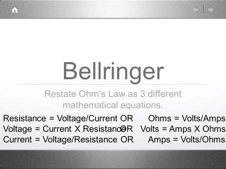 Bellringer Restate Ohm's Law as 3 different mathematical equations. Resistance = Voltage/Current Voltage = Current X Resistance Current = Voltage/Resistance.