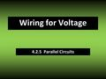 4.2.5 Parallel Circuits Wiring for Voltage. Definitions parallel circuit – a circuit in which two or more elements are connected so that each has its.