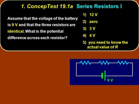 1. ConcepTest 19.1aSeries Resistors I 9 V Assume that the voltage of the battery is 9 V and that the three resistors are identical. What is the potential.