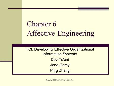 Copyright 2006 John Wiley & Sons, Inc Chapter 6 Affective Engineering HCI: Developing Effective Organizational Information Systems Dov Te'eni Jane Carey.