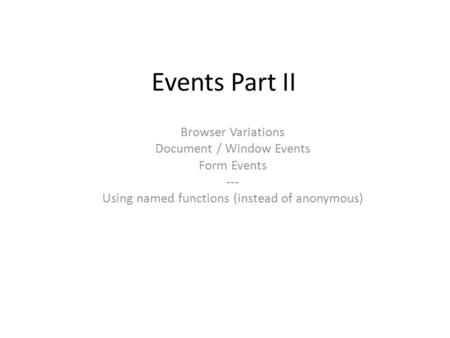 Events Part II Browser Variations Document / Window Events Form Events --- Using named functions (instead of anonymous)