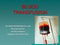 BLOOD TRANSFUSION Ms.SARITHA MOHAN B.Sc.(N) Nursing Eductor Al-Ahsa Hospital Kingdom of Saudi Arabia.
