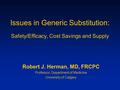 Issues in Generic Substitution: Safety/Efficacy, Cost Savings and Supply Robert J. Herman, MD, FRCPC Professor, Department of Medicine University of Calgary.