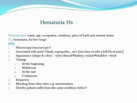 Hematuria Hx Personal data: name, age, occupation, residency, place of birth and marital status CC: hematuria, for how long? HPI: 1. Microscopic/macroscopic?