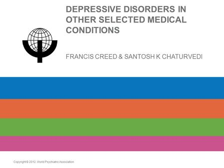 DEPRESSIVE DISORDERS IN OTHER SELECTED MEDICAL CONDITIONS FRANCIS CREED & SANTOSH K CHATURVEDI Copyright © 2012. World Psychiatric Association.