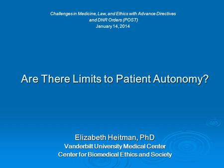 Are There Limits to Patient Autonomy? Elizabeth Heitman, PhD Vanderbilt University Medical Center Center for Biomedical Ethics and Society Challenges in.