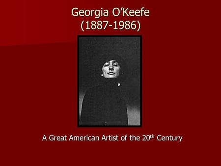 Georgia O'Keefe (1887-1986) A Great American Artist of the 20 th Century.