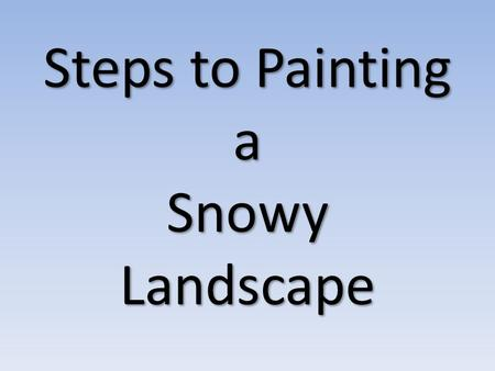 Steps to Painting a Snowy Landscape. Look through magazines, on the internet, etc. to find a snowy landscape photograph. After you choose a photo: