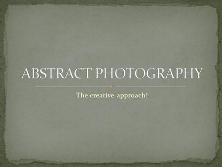 The creative approach!. Abstract photography entails that the content of the work is essentially unimportant and often entirely ambiguous. What does take.