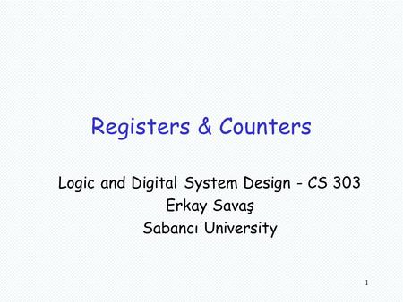 1 Registers & Counters Logic and Digital System Design - CS 303 Erkay Savaş Sabancı University.