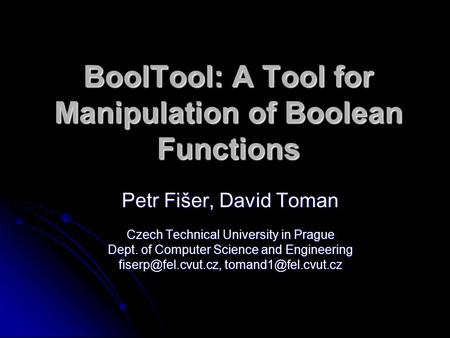 BoolTool: A Tool for Manipulation of Boolean Functions Petr Fišer, David Toman Czech Technical University in Prague Dept. of Computer Science and Engineering.
