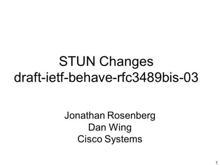 1 STUN Changes draft-ietf-behave-rfc3489bis-03 Jonathan Rosenberg Dan Wing Cisco Systems.