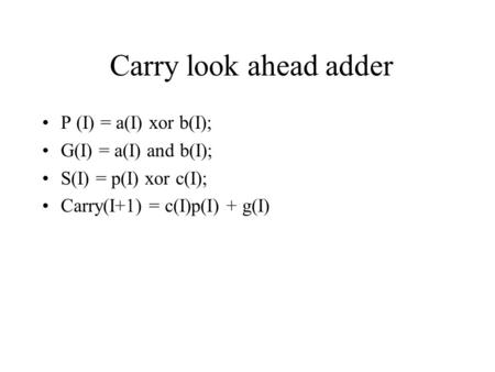 Carry look ahead adder P (I) = a(I) xor b(I); G(I) = a(I) and b(I); S(I) = p(I) xor c(I); Carry(I+1) = c(I)p(I) + g(I)