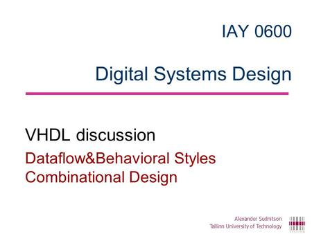 IAY 0600 Digital Systems Design VHDL discussion Dataflow&Behavioral Styles Combinational Design Alexander Sudnitson Tallinn University of Technology.