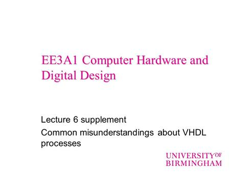 EE3A1 Computer Hardware and Digital Design Lecture 6 supplement Common misunderstandings about VHDL processes.