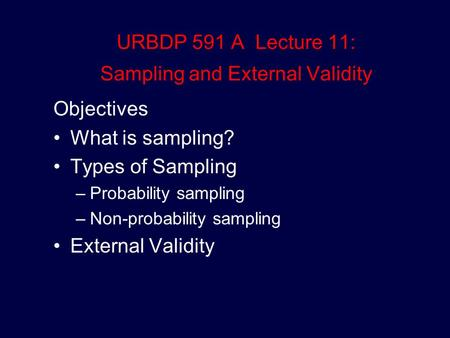 URBDP 591 A Lecture 11: Sampling and External Validity Objectives What is sampling? Types of Sampling –Probability sampling –Non-probability sampling External.