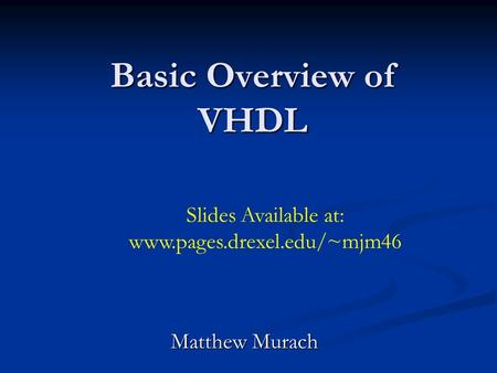 Basic Overview of VHDL Matthew Murach Slides Available at: www.pages.drexel.edu/~mjm46.