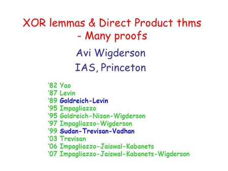 XOR lemmas & Direct Product thms - Many proofs Avi Wigderson IAS, Princeton '82 Yao '87 Levin '89 Goldreich-Levin '95 Impagliazzo '95 Goldreich-Nisan-Wigderson.