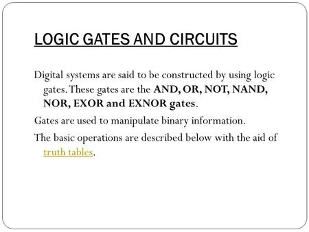 LOGIC GATES AND CIRCUITS Digital systems are said to be constructed by using logic gates. These gates are the AND, OR, NOT, NAND, NOR, EXOR and EXNOR gates.