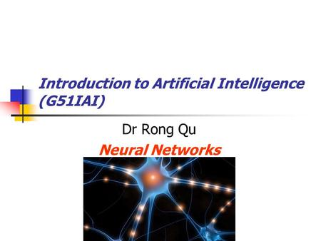 Introduction to Artificial Intelligence (G51IAI) Dr Rong Qu Neural Networks.
