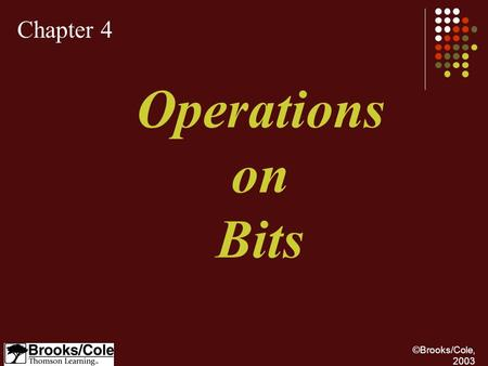 ©Brooks/Cole, 2003 Chapter 4 Operations on Bits. ©Brooks/Cole, 2003 Apply arithmetic operations on bits when the integer is represented in two's complement.