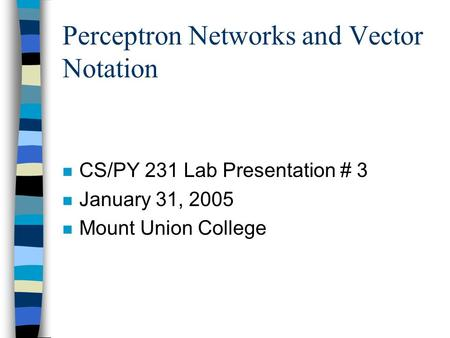 Perceptron Networks and Vector Notation n CS/PY 231 Lab Presentation # 3 n January 31, 2005 n Mount Union College.