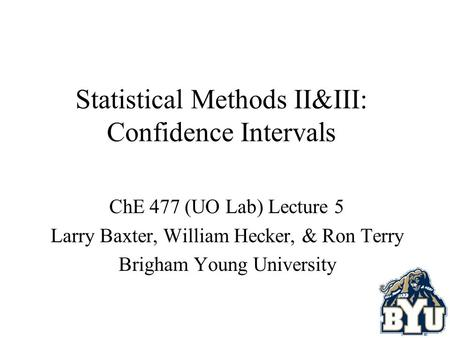 Statistical Methods II&III: Confidence Intervals ChE 477 (UO Lab) Lecture 5 Larry Baxter, William Hecker, & Ron Terry Brigham Young University.