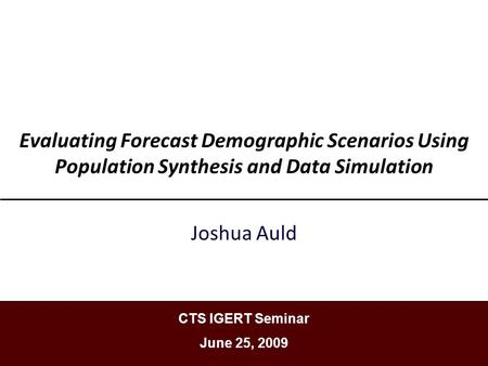 Evaluating Forecast Demographic Scenarios Using Population Synthesis and Data Simulation Joshua Auld CTS IGERT Seminar June 25, 2009.