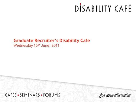 Graduate Recruiter's Disability Café Wednesday 15 th June, 2011.