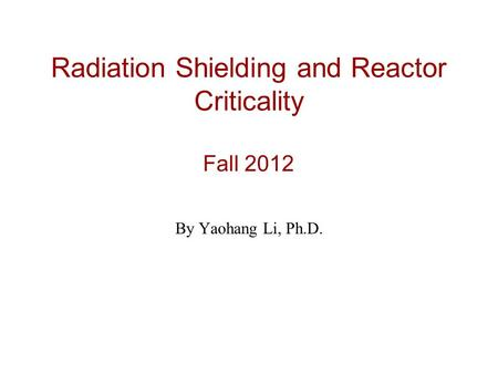 Radiation Shielding and Reactor Criticality Fall 2012 By Yaohang Li, Ph.D.