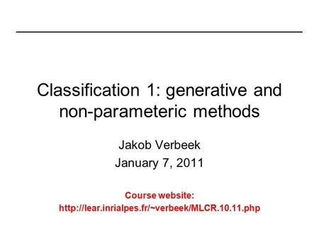 Classification 1: generative and non-parameteric methods Jakob Verbeek January 7, 2011 Course website: