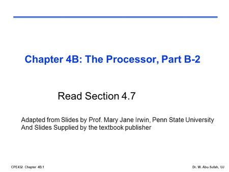 CPE432 Chapter 4B.1Dr. W. Abu-Sufah, UJ Chapter 4B: The Processor, Part B-2 Read Section 4.7 Adapted from Slides by Prof. Mary Jane Irwin, Penn State University.