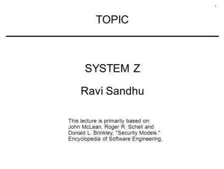 1 TOPIC SYSTEM Z Ravi Sandhu This lecture is primarily based on: John McLean, Roger R. Schell and Donald L. Brinkley, Security Models. Encyclopedia of.