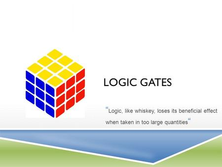 "LOGIC GATES "" Logic, like whiskey, loses its beneficial effect when taken in too large quantities """