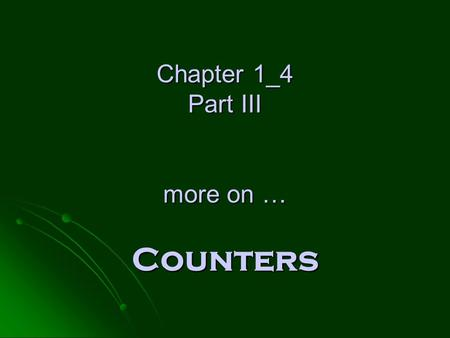 Chapter 1_4 Part III more on … Counters Chapter 1_4 Part III more on … Counters.