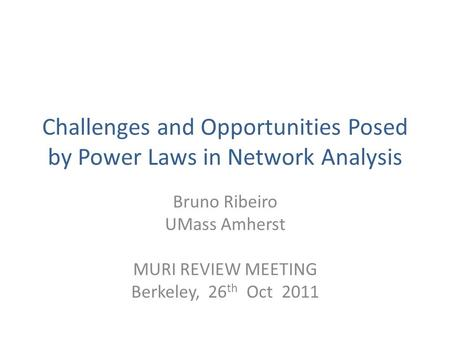 Challenges and Opportunities Posed by Power Laws in Network Analysis Bruno Ribeiro UMass Amherst MURI REVIEW MEETING Berkeley, 26 th Oct 2011.