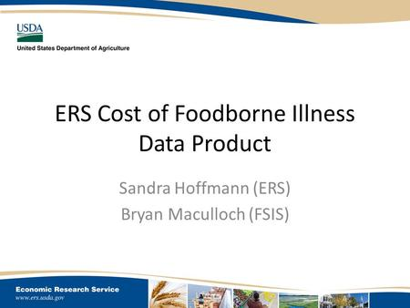 ERS Cost of Foodborne Illness Data Product Sandra Hoffmann (ERS) Bryan Maculloch (FSIS)