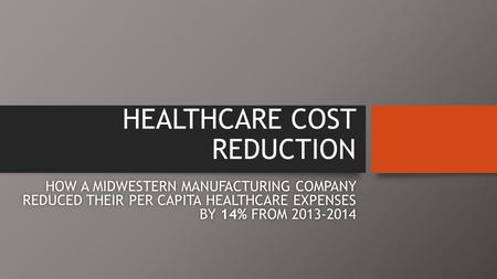 HEALTHCARE COST REDUCTION HOW A MIDWESTERN MANUFACTURING COMPANY REDUCED THEIR PER CAPITA HEALTHCARE EXPENSES BY 14% FROM 2013-2014.