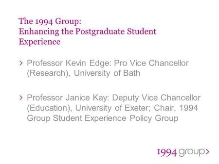 The 1994 Group: Enhancing the Postgraduate Student Experience Professor Kevin Edge: Pro Vice Chancellor (Research), University of Bath Professor Janice.