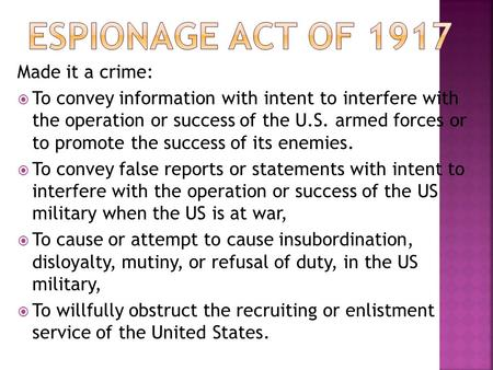 Made it a crime:  To convey information with intent to interfere with the operation or success of the U.S. armed forces or to promote the success of its.