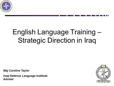 English Language Training – Strategic Direction in Iraq Maj Caroline Taylor Iraqi Defence Language Institute Adviser.