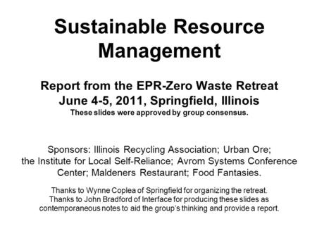 Sustainable Resource Management Report from the EPR-Zero Waste Retreat June 4-5, 2011, Springfield, Illinois These slides were approved by group consensus.